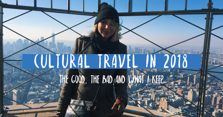 Cultural Travel in 2018: the good, the bad and what I keep